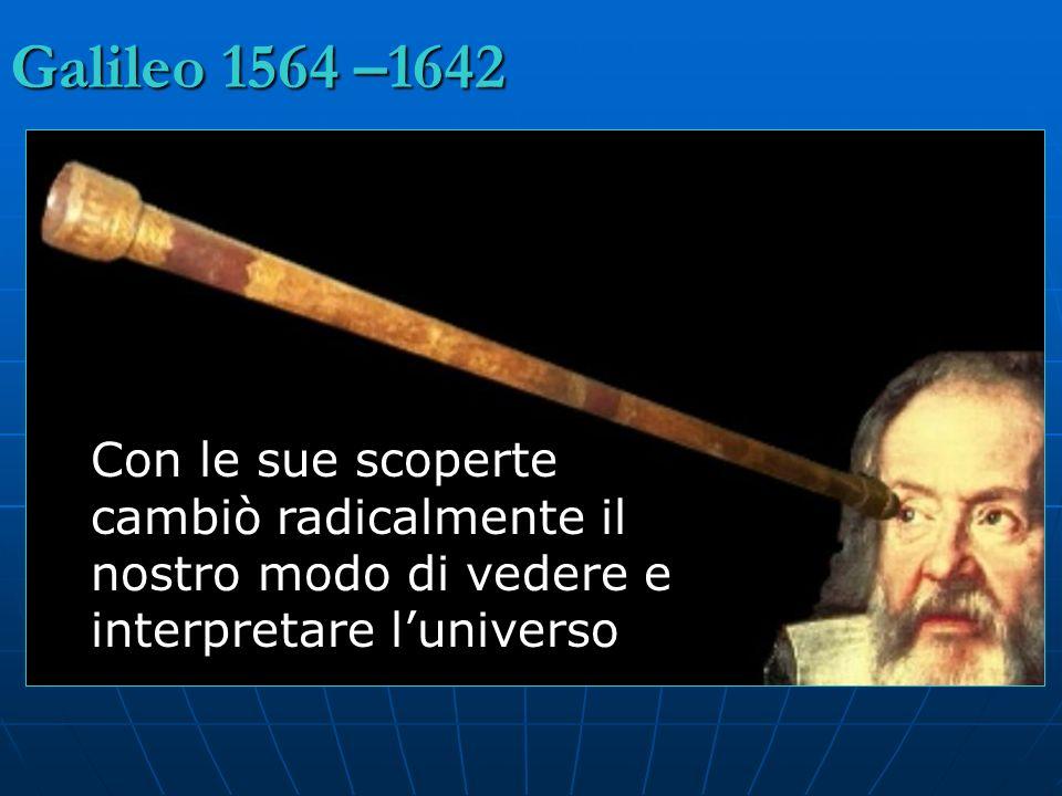 Galileo 1564 –1642 Con le sue scoperte cambiò radicalmente il nostro modo di vedere e interpretare l'universo.