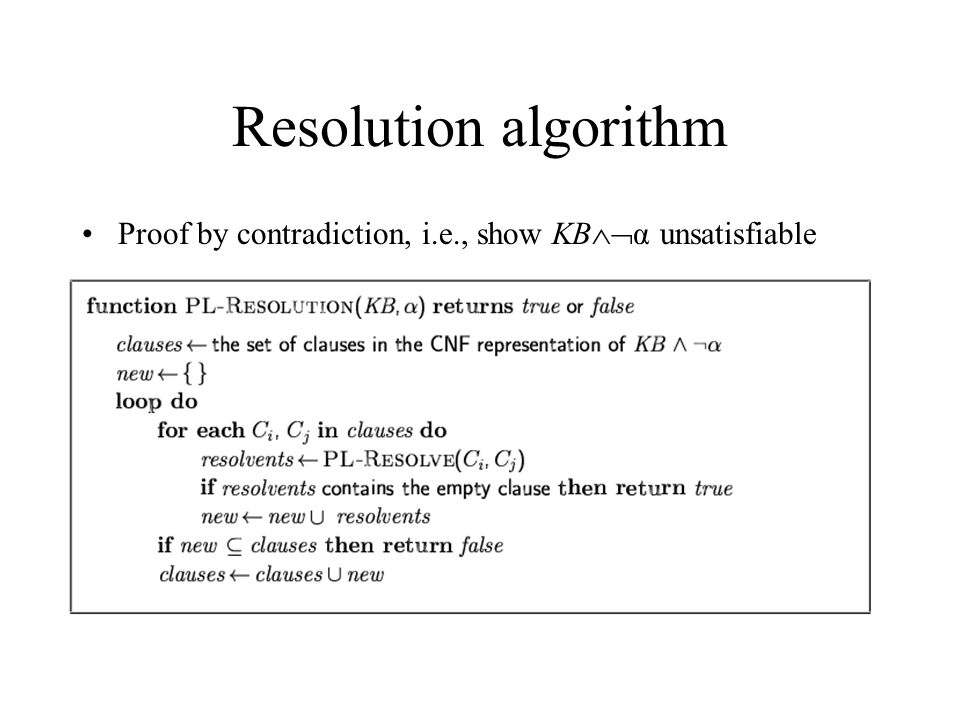 Resolution algorithm Proof by contradiction, i.e., show KBα unsatisfiable