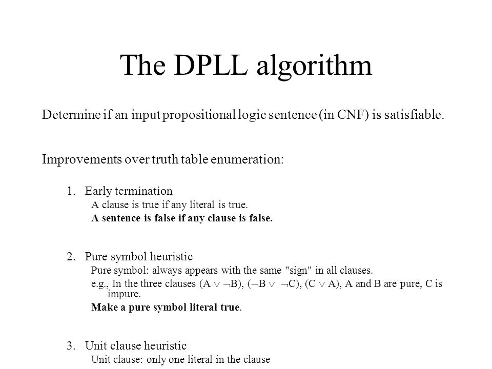 The DPLL algorithm Determine if an input propositional logic sentence (in CNF) is satisfiable. Improvements over truth table enumeration: