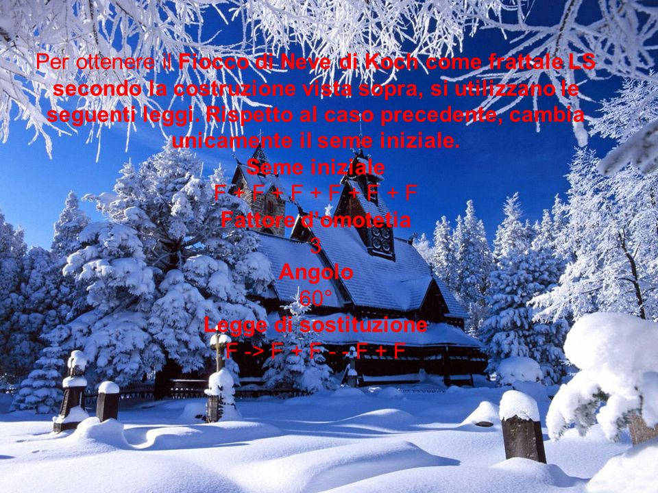 Per ottenere il Fiocco di Neve di Koch come frattale LS secondo la costruzione vista sopra, si utilizzano le seguenti leggi. Rispetto al caso precedente, cambia unicamente il seme iniziale.