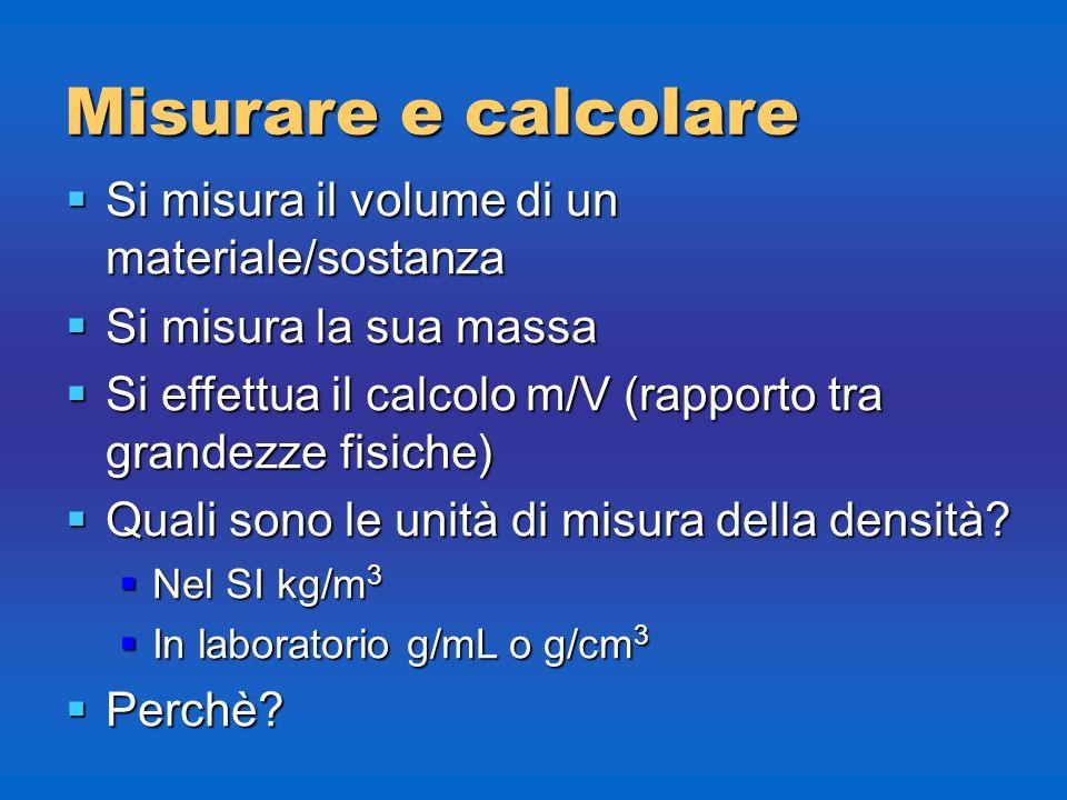 Misurare e calcolare Si misura il volume di un materiale/sostanza