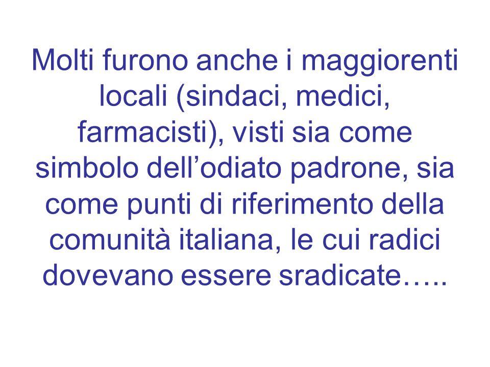 Molti furono anche i maggiorenti locali (sindaci, medici, farmacisti), visti sia come simbolo dell'odiato padrone, sia come punti di riferimento della comunità italiana, le cui radici dovevano essere sradicate…..