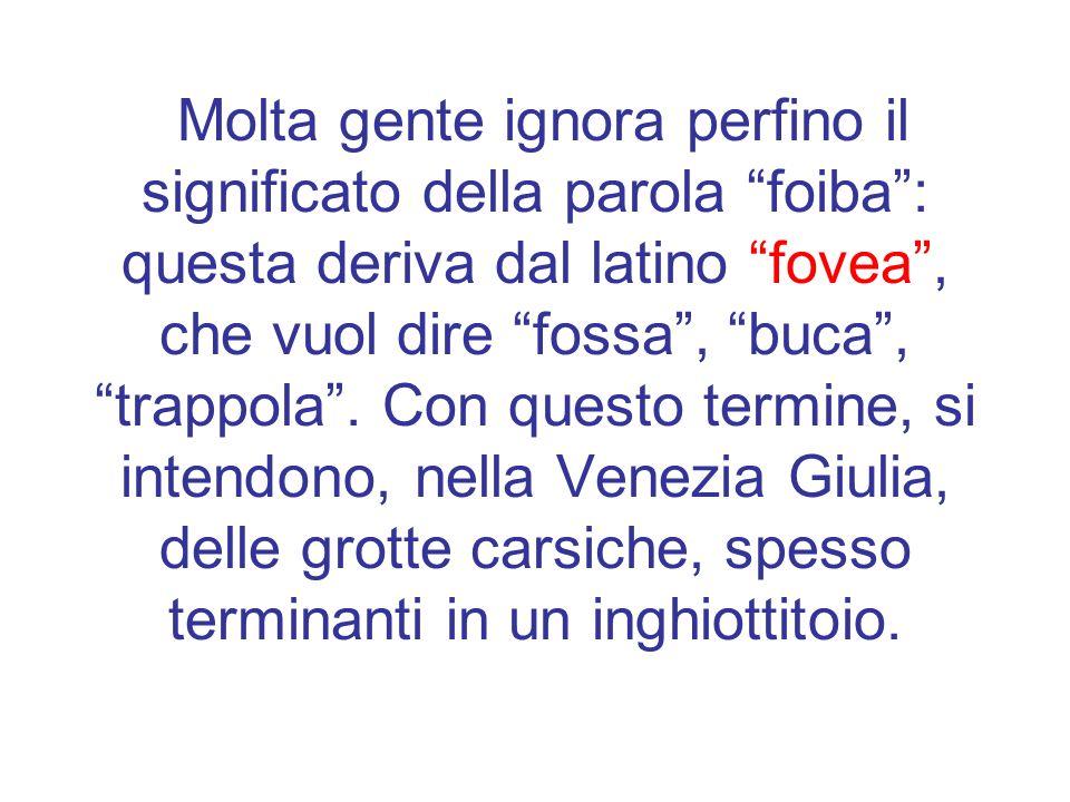 Molta gente ignora perfino il significato della parola foiba : questa deriva dal latino fovea , che vuol dire fossa , buca , trappola .
