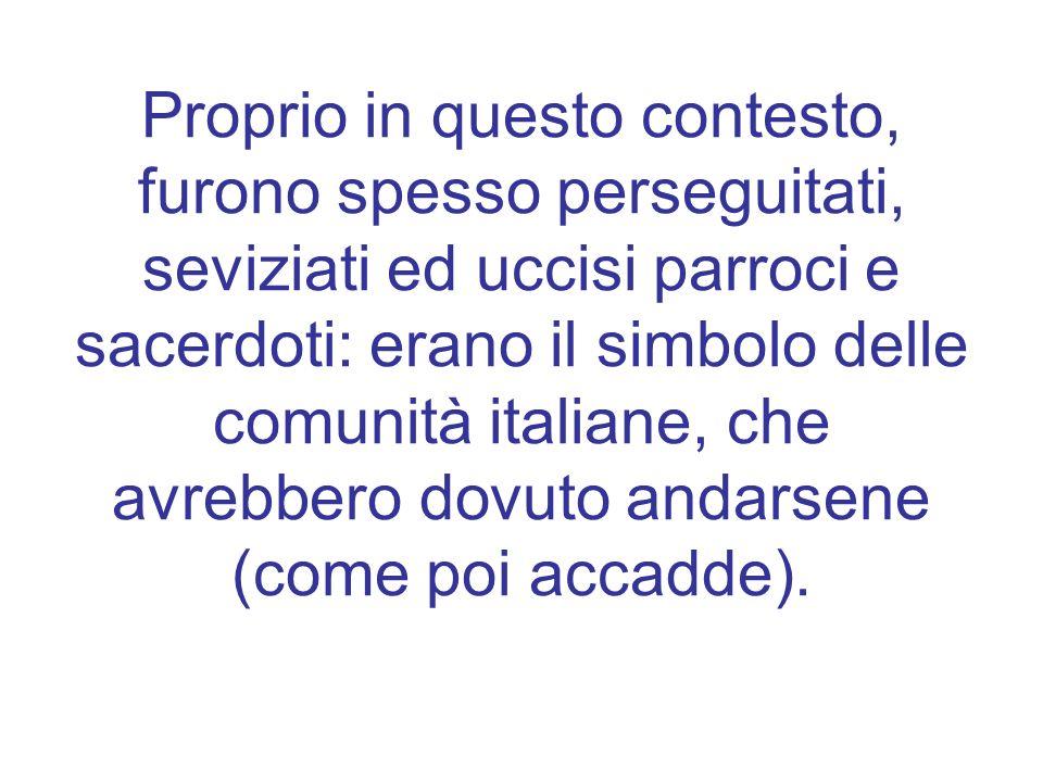 Proprio in questo contesto, furono spesso perseguitati, seviziati ed uccisi parroci e sacerdoti: erano il simbolo delle comunità italiane, che avrebbero dovuto andarsene (come poi accadde).
