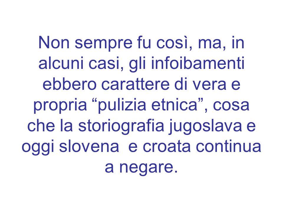 Non sempre fu così, ma, in alcuni casi, gli infoibamenti ebbero carattere di vera e propria pulizia etnica , cosa che la storiografia jugoslava e oggi slovena e croata continua a negare.