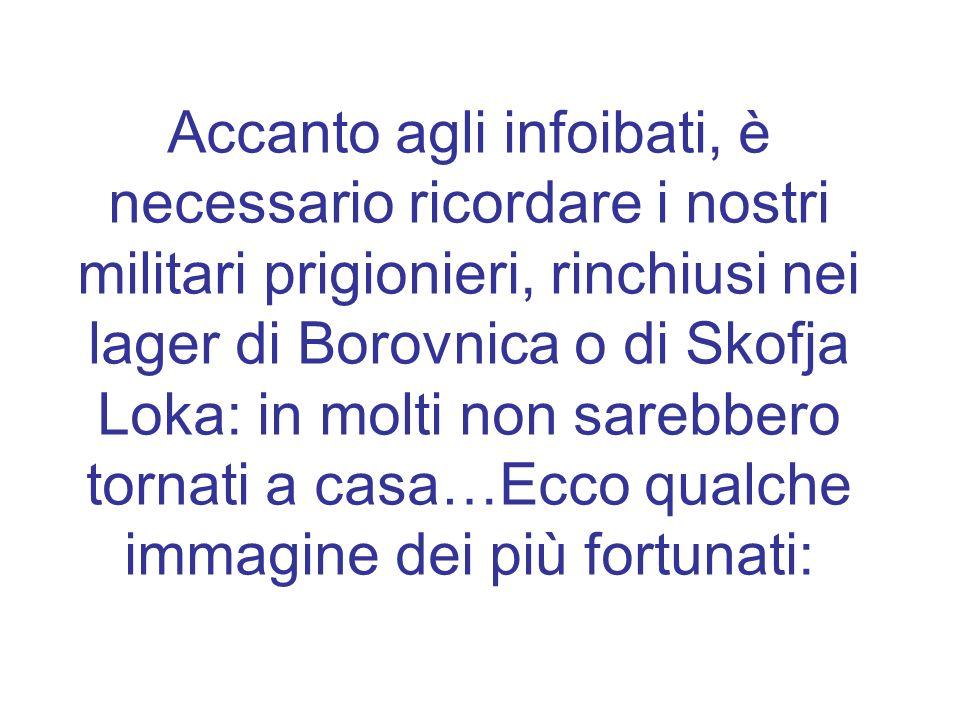 Accanto agli infoibati, è necessario ricordare i nostri militari prigionieri, rinchiusi nei lager di Borovnica o di Skofja Loka: in molti non sarebbero tornati a casa…Ecco qualche immagine dei più fortunati: