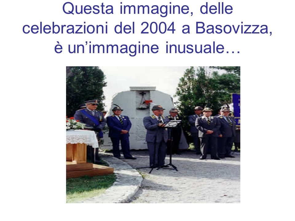 Questa immagine, delle celebrazioni del 2004 a Basovizza, è un'immagine inusuale…