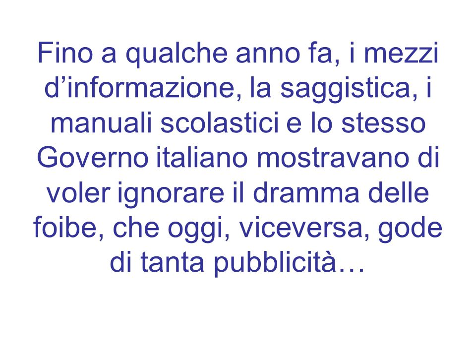 Fino a qualche anno fa, i mezzi d'informazione, la saggistica, i manuali scolastici e lo stesso Governo italiano mostravano di voler ignorare il dramma delle foibe, che oggi, viceversa, gode di tanta pubblicità…