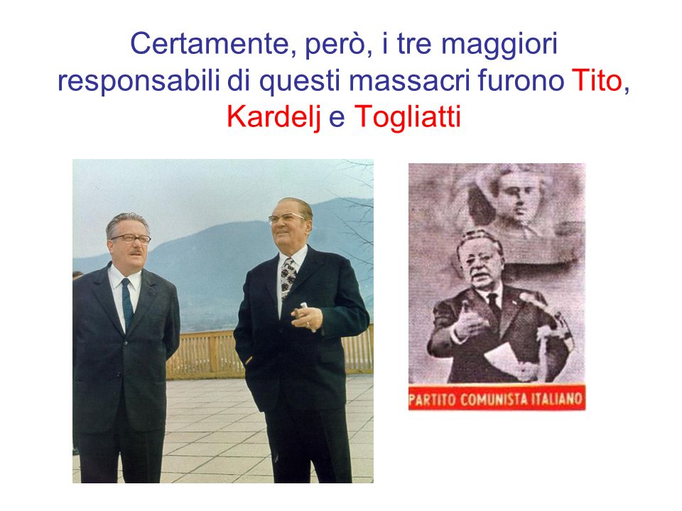 Certamente, però, i tre maggiori responsabili di questi massacri furono Tito, Kardelj e Togliatti