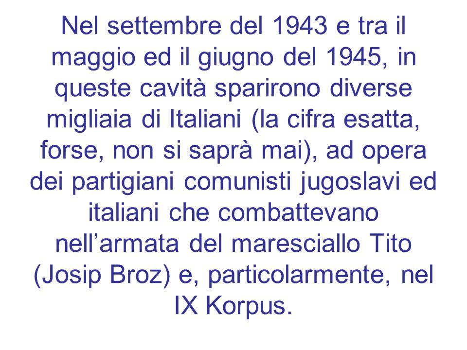 Nel settembre del 1943 e tra il maggio ed il giugno del 1945, in queste cavità sparirono diverse migliaia di Italiani (la cifra esatta, forse, non si saprà mai), ad opera dei partigiani comunisti jugoslavi ed italiani che combattevano nell'armata del maresciallo Tito (Josip Broz) e, particolarmente, nel IX Korpus.