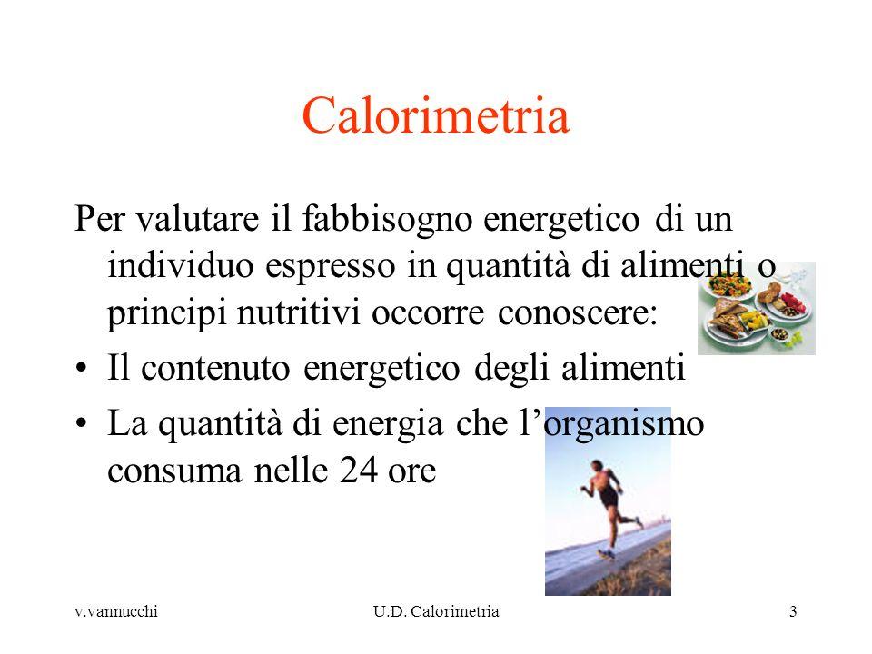 Calorimetria Per valutare il fabbisogno energetico di un individuo espresso in quantità di alimenti o principi nutritivi occorre conoscere:
