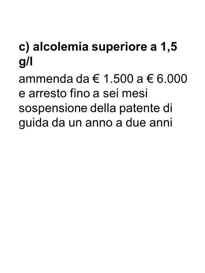 c) alcolemia superiore a 1,5 g/l