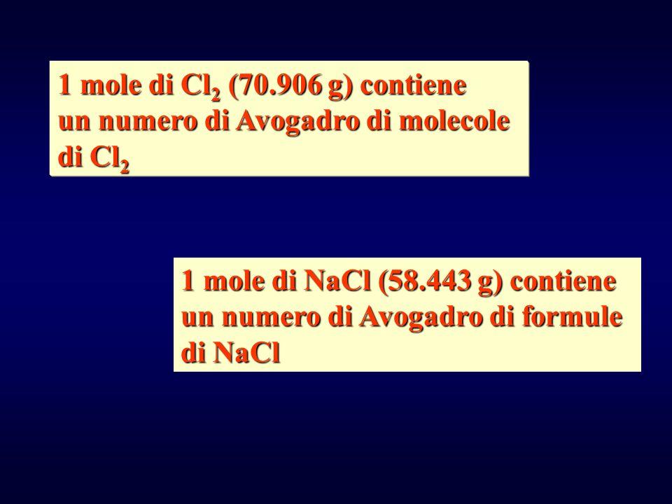 1 mole di Cl2 (70.906 g) contiene un numero di Avogadro di molecole. di Cl2. 1 mole di NaCl (58.443 g) contiene.