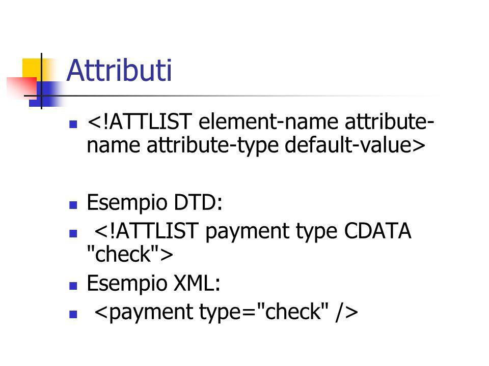 Attributi <!ATTLIST element-name attribute-name attribute-type default-value> Esempio DTD: <!ATTLIST payment type CDATA check >