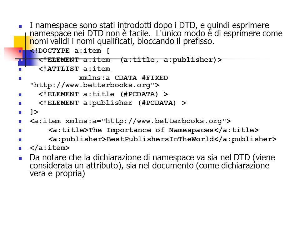 I namespace sono stati introdotti dopo i DTD, e quindi esprimere namespace nei DTD non è facile. L unico modo è di esprimere come nomi validi i nomi qualificati, bloccando il prefisso.