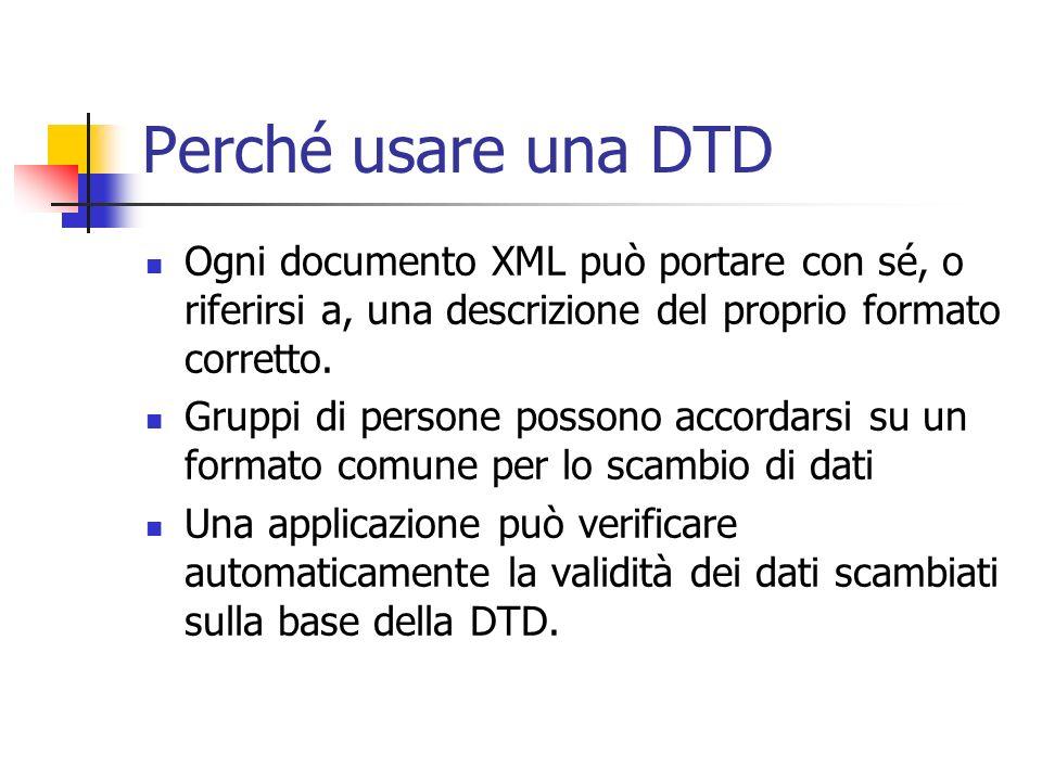 Perché usare una DTD Ogni documento XML può portare con sé, o riferirsi a, una descrizione del proprio formato corretto.