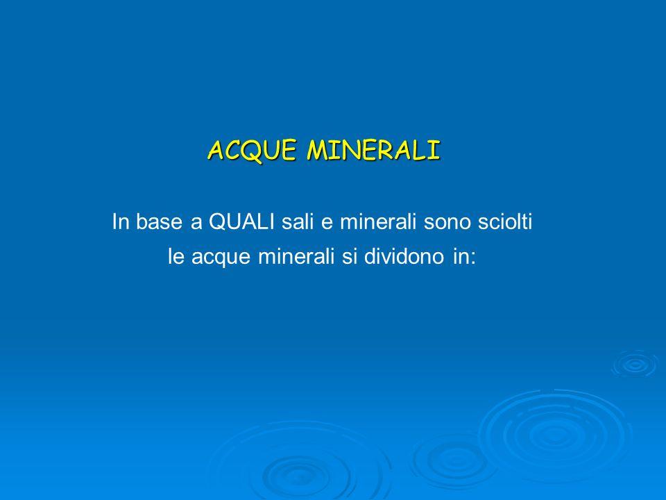 ACQUE MINERALI In base a QUALI sali e minerali sono sciolti