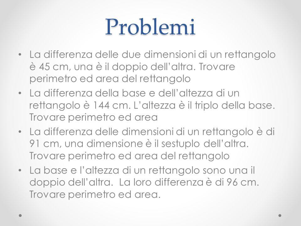 Problemi La differenza delle due dimensioni di un rettangolo è 45 cm, una è il doppio dell'altra. Trovare perimetro ed area del rettangolo.