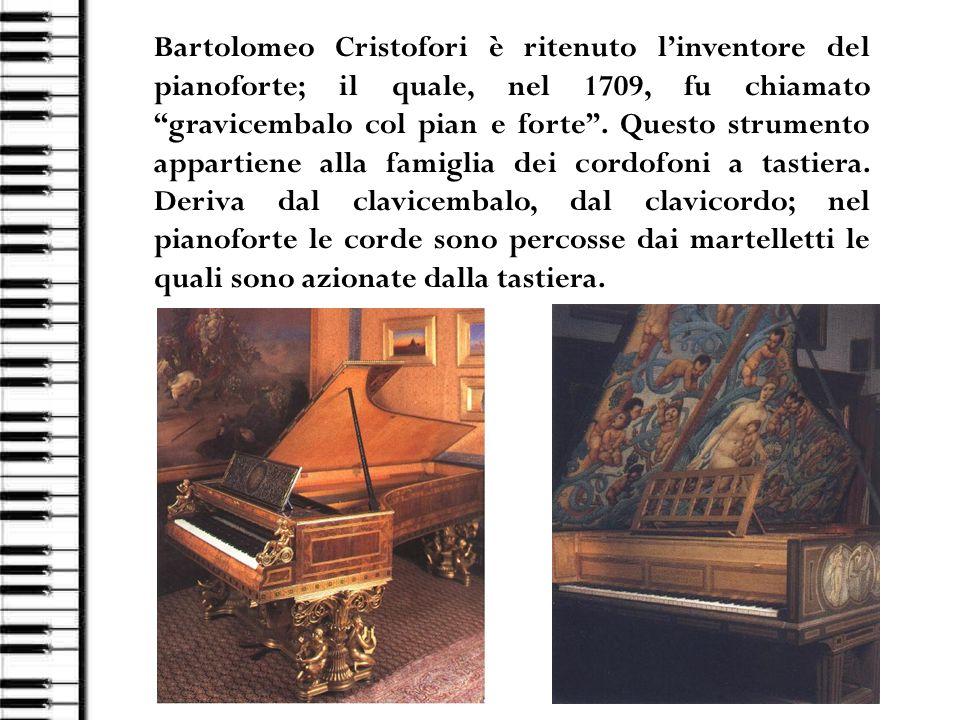 Bartolomeo Cristofori è ritenuto l'inventore del pianoforte; il quale, nel 1709, fu chiamato gravicembalo col pian e forte .