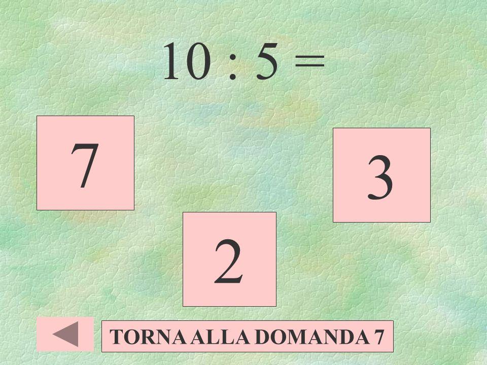 10 : 5 = 7 3 2 TORNA ALLA DOMANDA 7