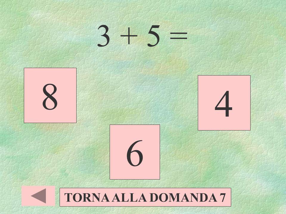 3 + 5 = 8 4 6 TORNA ALLA DOMANDA 7