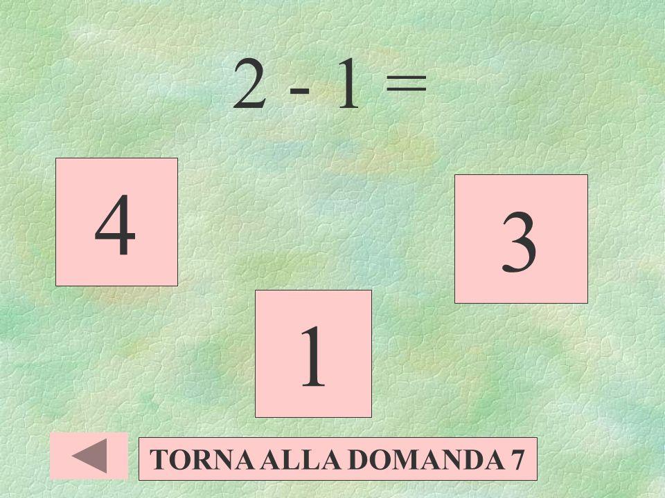 2 - 1 = 4 3 1 TORNA ALLA DOMANDA 7