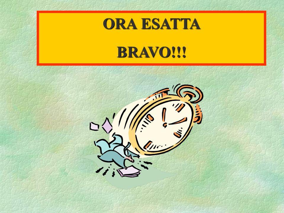 ORA ESATTA BRAVO!!!