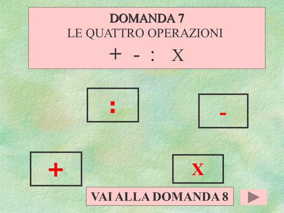 DOMANDA 7 LE QUATTRO OPERAZIONI + - : X : - + X VAI ALLA DOMANDA 8