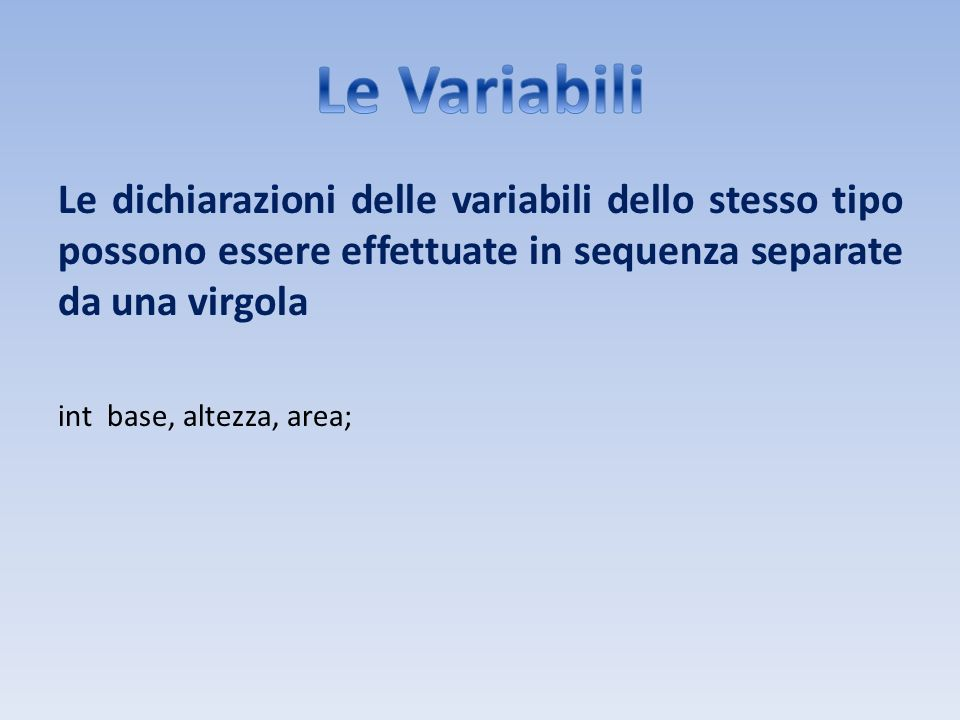 Le Variabili Le dichiarazioni delle variabili dello stesso tipo possono essere effettuate in sequenza separate da una virgola.