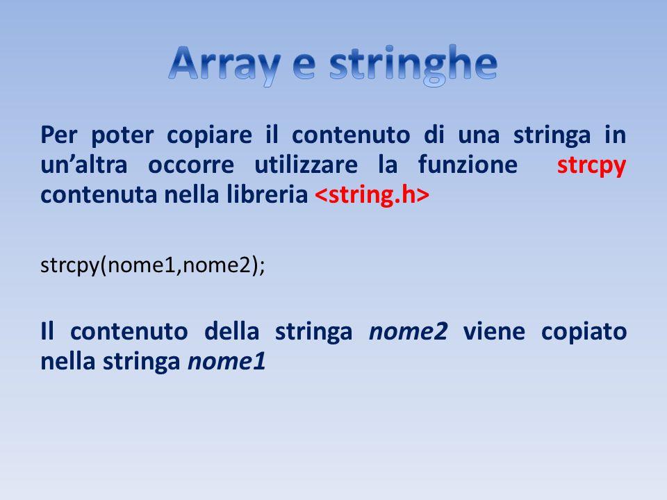 Array e stringhe Per poter copiare il contenuto di una stringa in un'altra occorre utilizzare la funzione strcpy contenuta nella libreria <string.h>