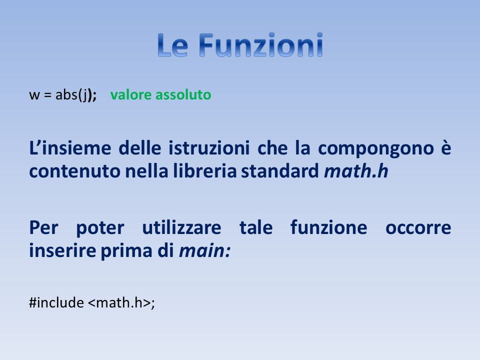 Le Funzioni w = abs(j); valore assoluto. L'insieme delle istruzioni che la compongono è contenuto nella libreria standard math.h.