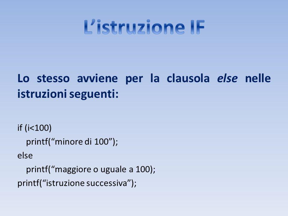 L'istruzione IF Lo stesso avviene per la clausola else nelle istruzioni seguenti: if (i<100) printf( minore di 100 );