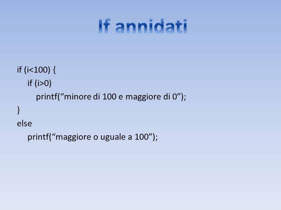 If annidati if (i<100) { if (i>0) printf( minore di 100 e maggiore di 0 ); } else printf( maggiore o uguale a 100 );