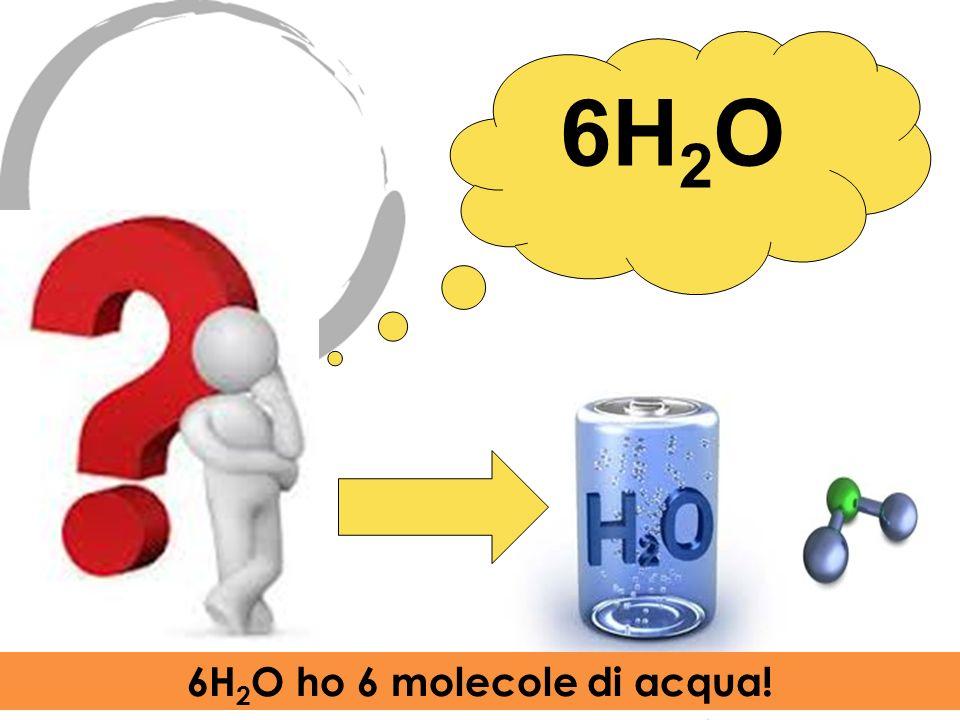 6H2O 6H2O ho 6 molecole di acqua!