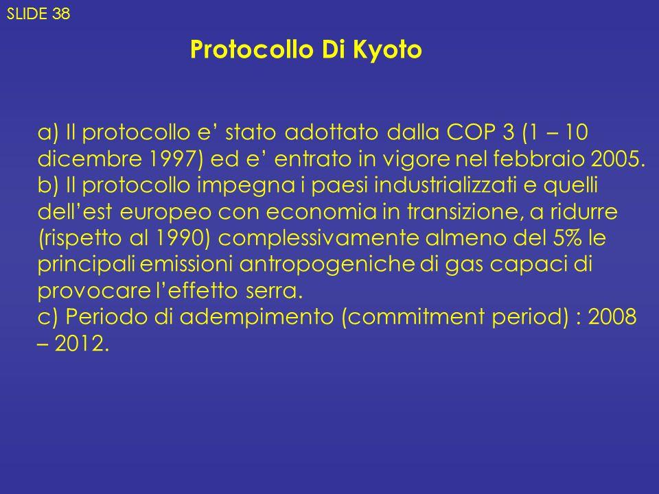 SLIDE 38 Protocollo Di Kyoto. a) Il protocollo e' stato adottato dalla COP 3 (1 – 10 dicembre 1997) ed e' entrato in vigore nel febbraio 2005.