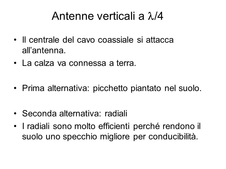 Antenne verticali a l/4 Il centrale del cavo coassiale si attacca all'antenna. La calza va connessa a terra.