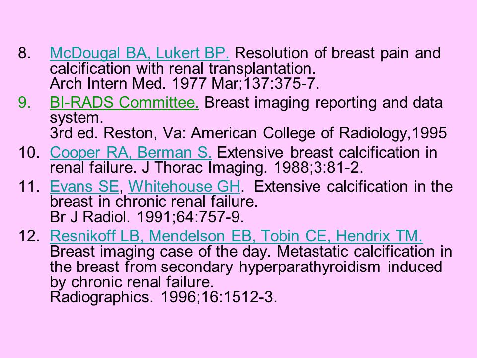 McDougal BA, Lukert BP. Resolution of breast pain and calcification with renal transplantation. Arch Intern Med Mar;137:375-7.