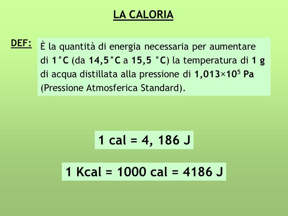 1 cal = 4, 186 J 1 Kcal = 1000 cal = 4186 J LA CALORIA DEF: