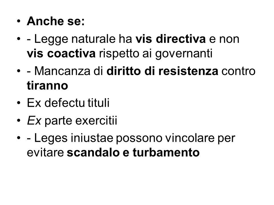Anche se: - Legge naturale ha vis directiva e non vis coactiva rispetto ai governanti. - Mancanza di diritto di resistenza contro tiranno.