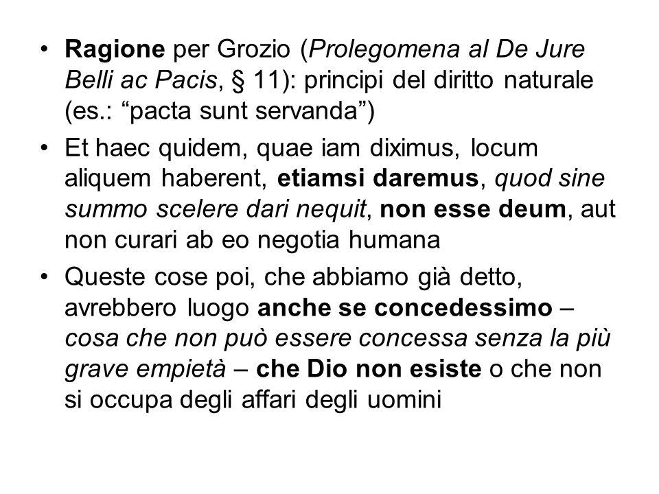 Ragione per Grozio (Prolegomena al De Jure Belli ac Pacis, § 11): principi del diritto naturale (es.: pacta sunt servanda )