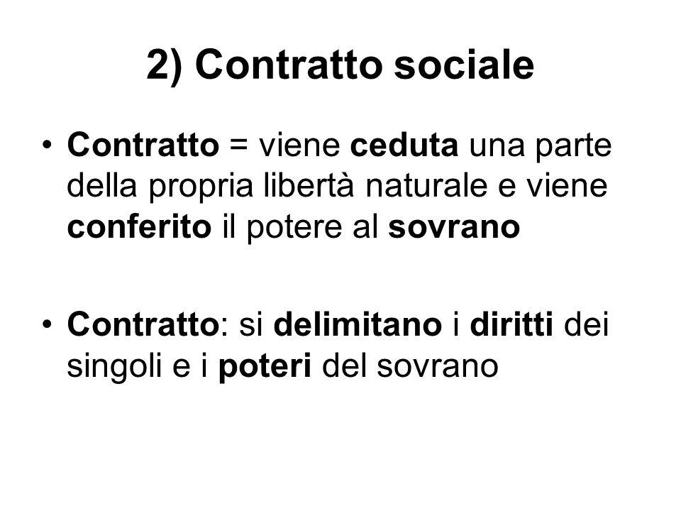 2) Contratto sociale Contratto = viene ceduta una parte della propria libertà naturale e viene conferito il potere al sovrano.