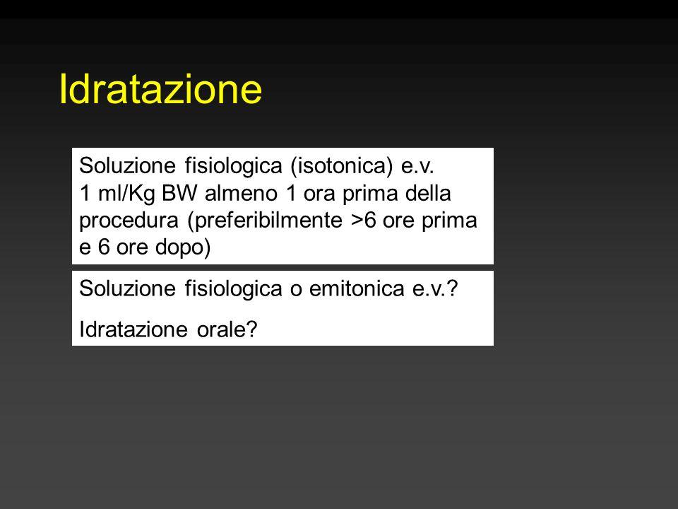 Idratazione Soluzione fisiologica (isotonica) e.v. 1 ml/Kg BW almeno 1 ora prima della procedura (preferibilmente >6 ore prima e 6 ore dopo)