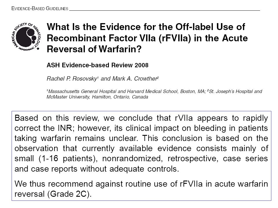 Based on this review, we conclude that rVIIa appears to rapidly correct the INR; however, its clinical impact on bleeding in patients taking warfarin remains unclear. This conclusion is based on the observation that currently available evidence consists mainly of small (1-16 patients), nonrandomized, retrospective, case series and case reports without adequate controls.