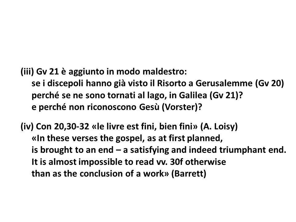 (iii) Gv 21 è aggiunto in modo maldestro: se i discepoli hanno già visto il Risorto a Gerusalemme (Gv 20) perché se ne sono tornati al lago, in Galilea (Gv 21).