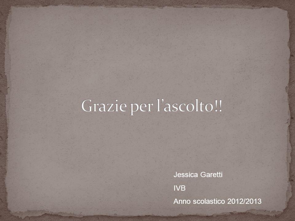Grazie per l'ascolto!! Jessica Garetti IVB Anno scolastico 2012/2013