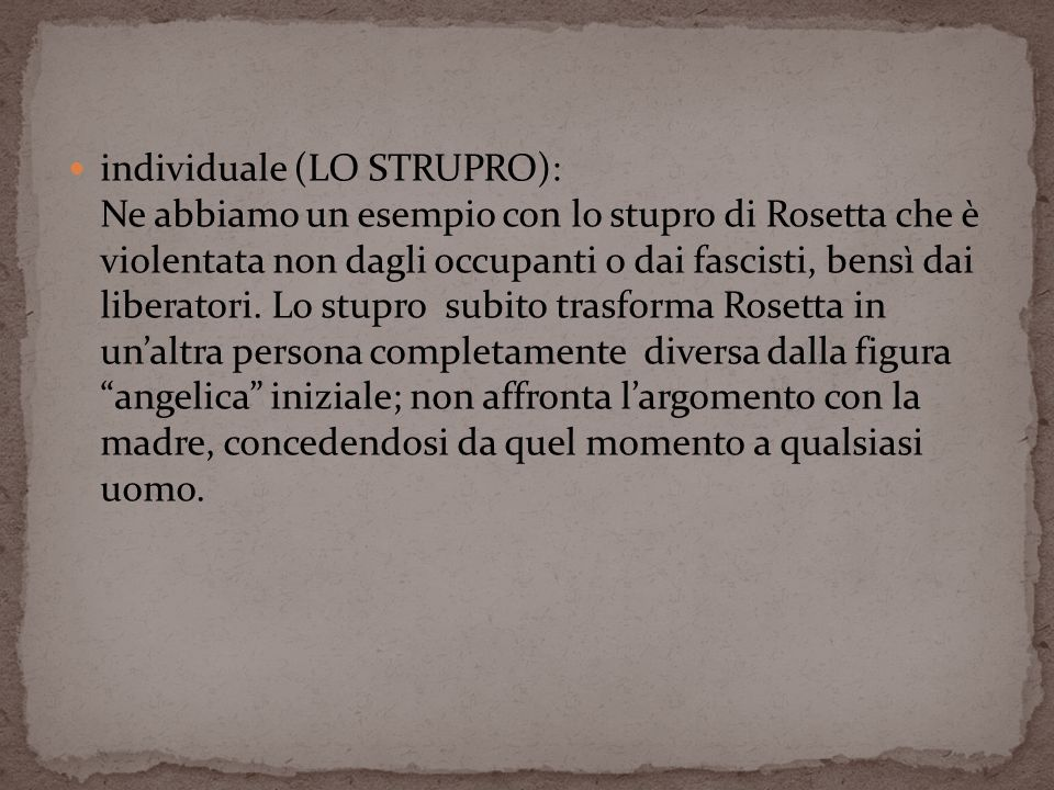 individuale (LO STRUPRO): Ne abbiamo un esempio con lo stupro di Rosetta che è violentata non dagli occupanti o dai fascisti, bensì dai liberatori.