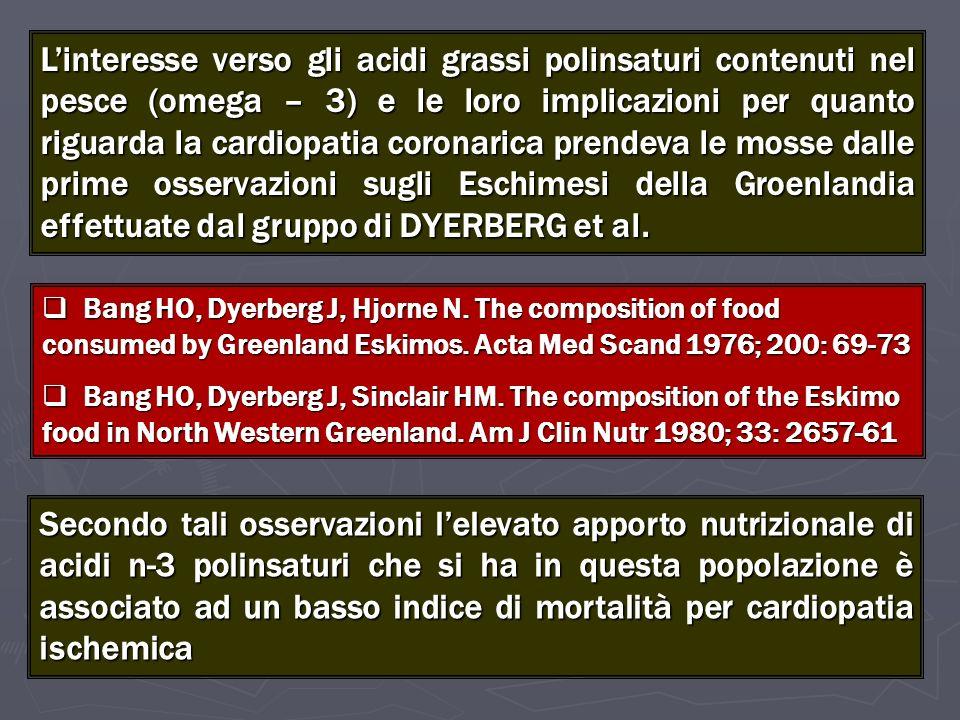 L'interesse verso gli acidi grassi polinsaturi contenuti nel pesce (omega – 3) e le loro implicazioni per quanto riguarda la cardiopatia coronarica prendeva le mosse dalle prime osservazioni sugli Eschimesi della Groenlandia effettuate dal gruppo di DYERBERG et al.