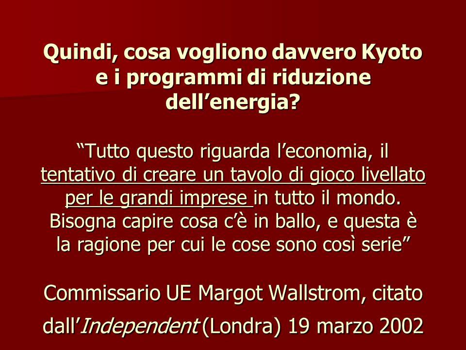 Quindi, cosa vogliono davvero Kyoto e i programmi di riduzione dell'energia Tutto questo riguarda l'economia, il tentativo di creare un tavolo di gioco livellato per le grandi imprese in tutto il mondo. Bisogna capire cosa c'è in ballo, e questa è la ragione per cui le cose sono così serie Commissario UE Margot Wallstrom, citato dall'Independent (Londra) 19 marzo 2002