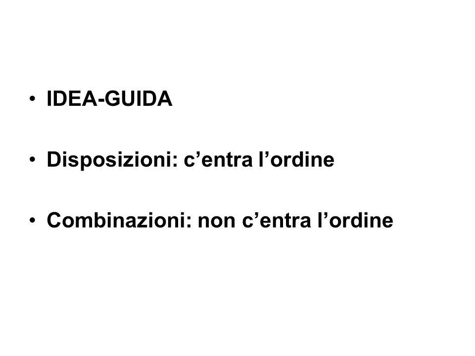IDEA-GUIDA Disposizioni: c'entra l'ordine Combinazioni: non c'entra l'ordine