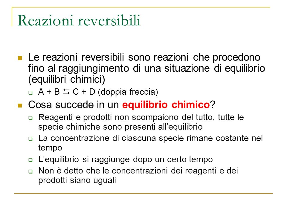 Reazioni reversibiliLe reazioni reversibili sono reazioni che procedono fino al raggiungimento di una situazione di equilibrio (equilibri chimici)